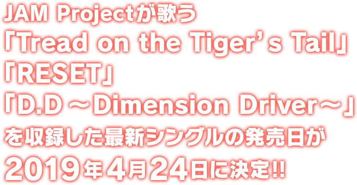 JAM Projectが歌う 「スパーロボット大戦T」OP/ED主題歌 「スパーロボット大戦DD」OP主題歌 「Tread on the Tiger's Tail」/「RESET」/「D.D〜Dimension Driver~」 を収録した最新シングルの発売日が2019年4月24日に決定‼︎